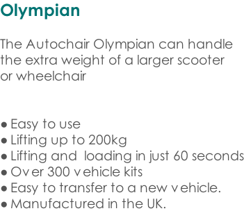 Olympian  The Autochair Olympian can handle the extra weight of a larger scooter or wheelchair   Easy to use Lifting up to 200kg Lifting and  loading in just 60 seconds Over 300 vehicle kits Easy to transfer to a new vehicle. Manufactured in the UK.